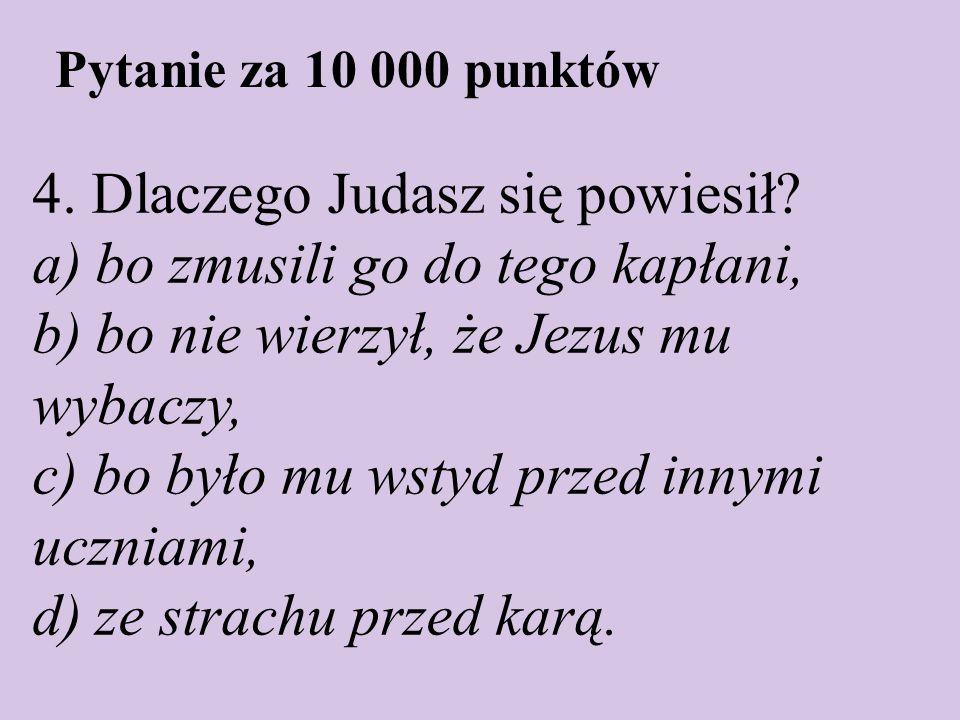 Pytanie za 10 000 punktów 4. Dlaczego Judasz się powiesił? a) bo zmusili go do tego kapłani, b) bo nie wierzył, że Jezus mu wybaczy, c) bo było mu wst