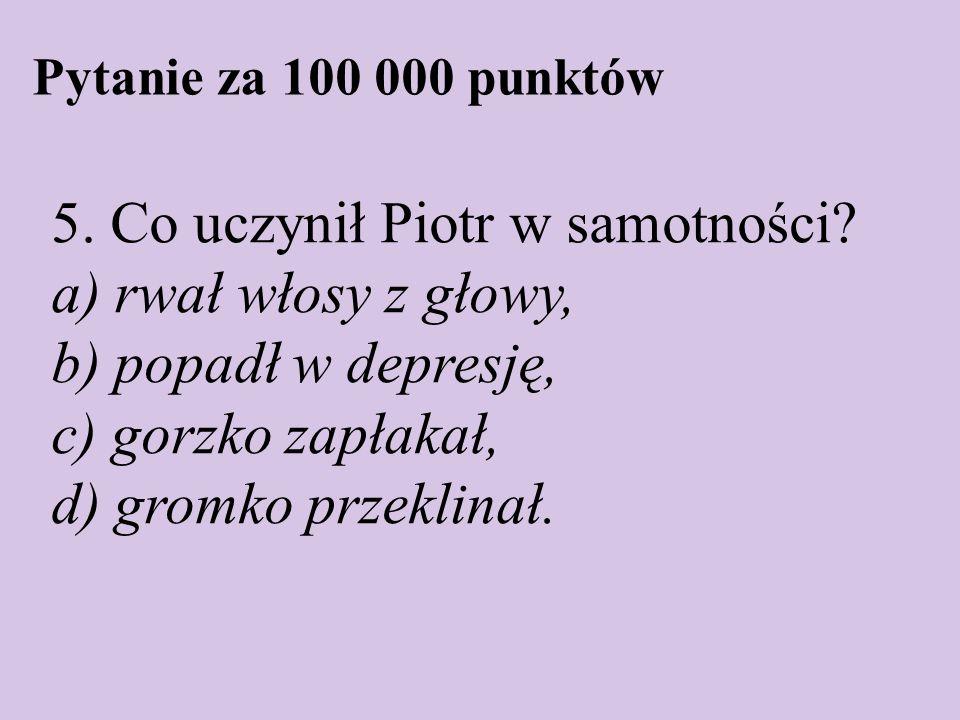 Pytanie za 100 000 punktów 5. Co uczynił Piotr w samotności? a) rwał włosy z głowy, b) popadł w depresję, c) gorzko zapłakał, d) gromko przeklinał.