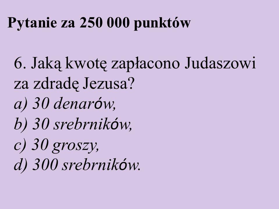Pytanie za 250 000 punktów 6. Jaką kwotę zapłacono Judaszowi za zdradę Jezusa? a) 30 denar ó w, b) 30 srebrnik ó w, c) 30 groszy, d) 300 srebrnik ó w.