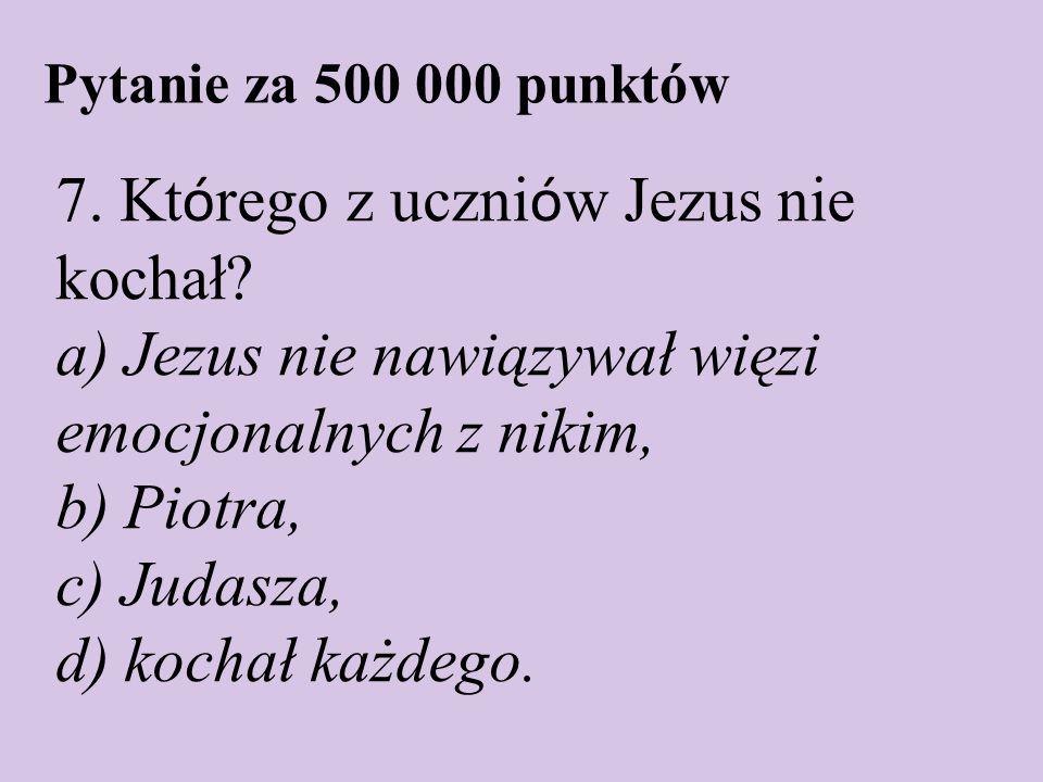 Pytanie za 500 000 punktów 7. Kt ó rego z uczni ó w Jezus nie kochał? a) Jezus nie nawiązywał więzi emocjonalnych z nikim, b) Piotra, c) Judasza, d) k
