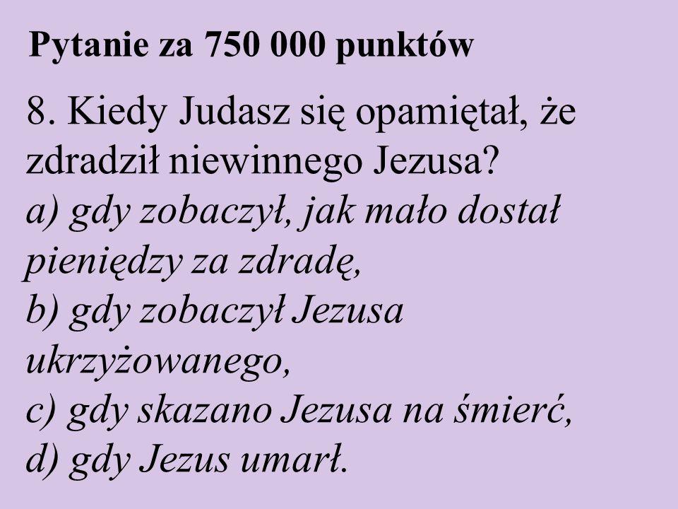 Pytanie za 750 000 punktów 8. Kiedy Judasz się opamiętał, że zdradził niewinnego Jezusa? a) gdy zobaczył, jak mało dostał pieniędzy za zdradę, b) gdy