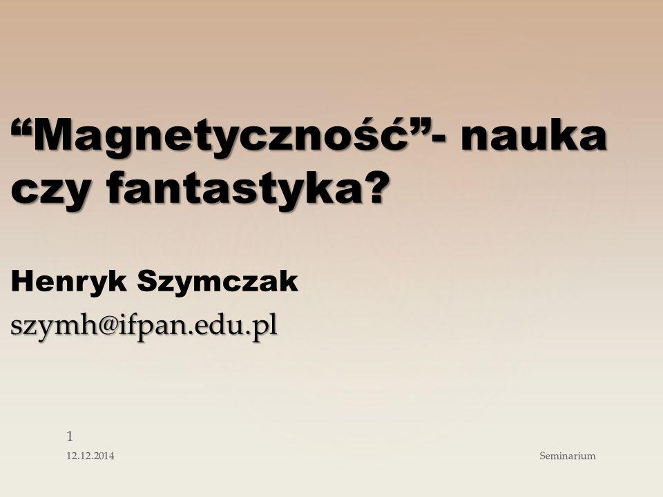 Magnetyczność - nauka czy fantastyka? Henryk Szymczakszymh@ifpan.edu.pl 1 Seminarium12.12.2014