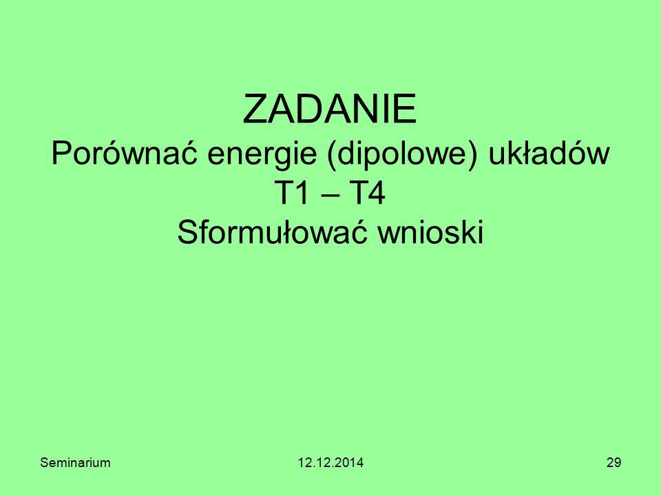 ZADANIE Porównać energie (dipolowe) układów T1 – T4 Sformułować wnioski Seminarium12.12.201429