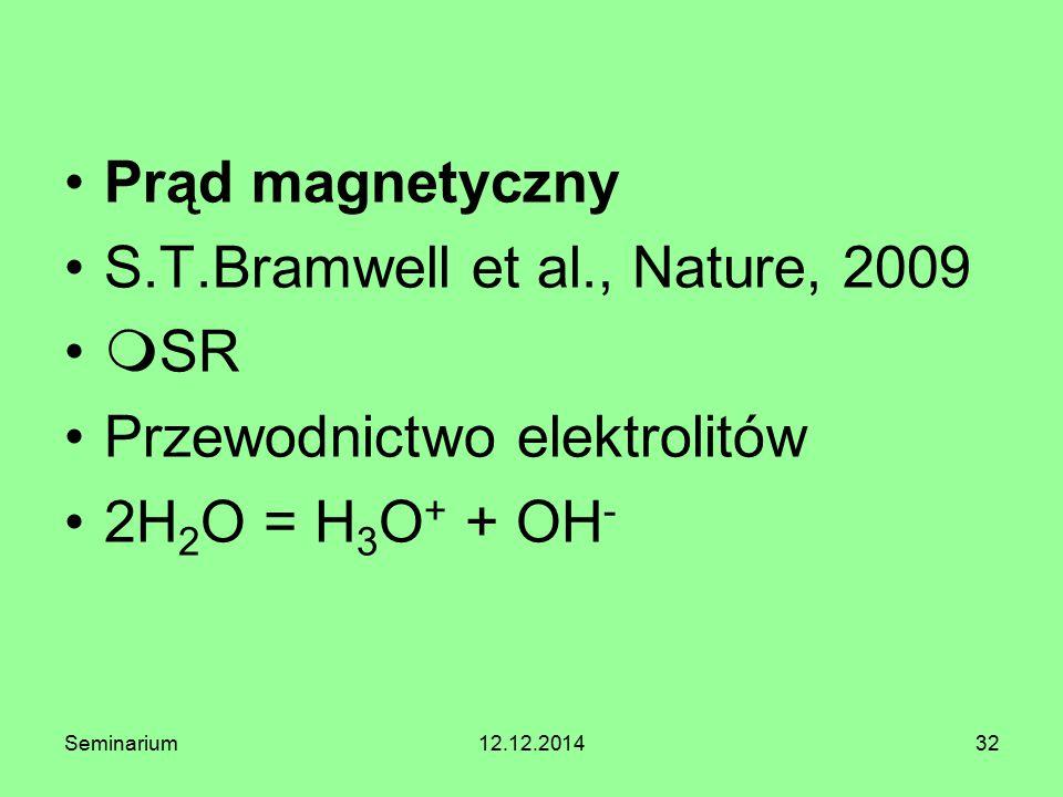 32 Prąd magnetyczny S.T.Bramwell et al., Nature, 2009  SR Przewodnictwo elektrolitów 2H 2 O = H 3 O + + OH - Seminarium12.12.2014