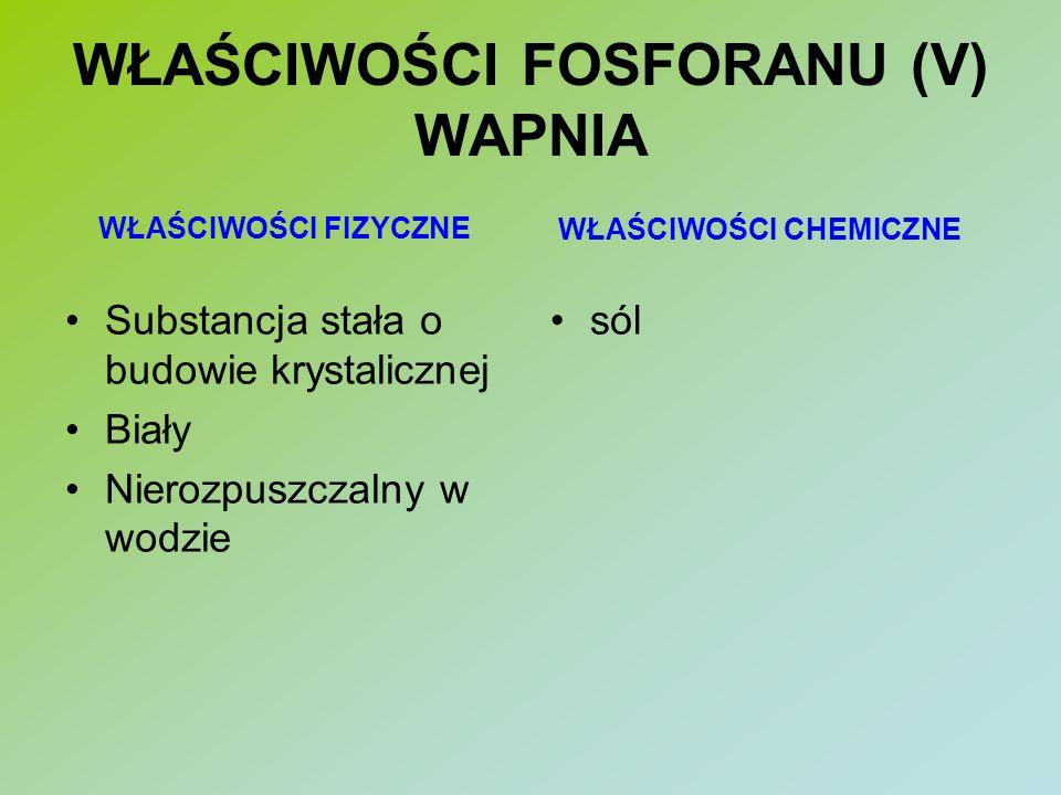 WŁAŚCIWOŚCI FOSFORANU (V) WAPNIA Substancja stała o budowie krystalicznej Biały Nierozpuszczalny w wodzie sól WŁAŚCIWOŚCI FIZYCZNE WŁAŚCIWOŚCI CHEMICZ