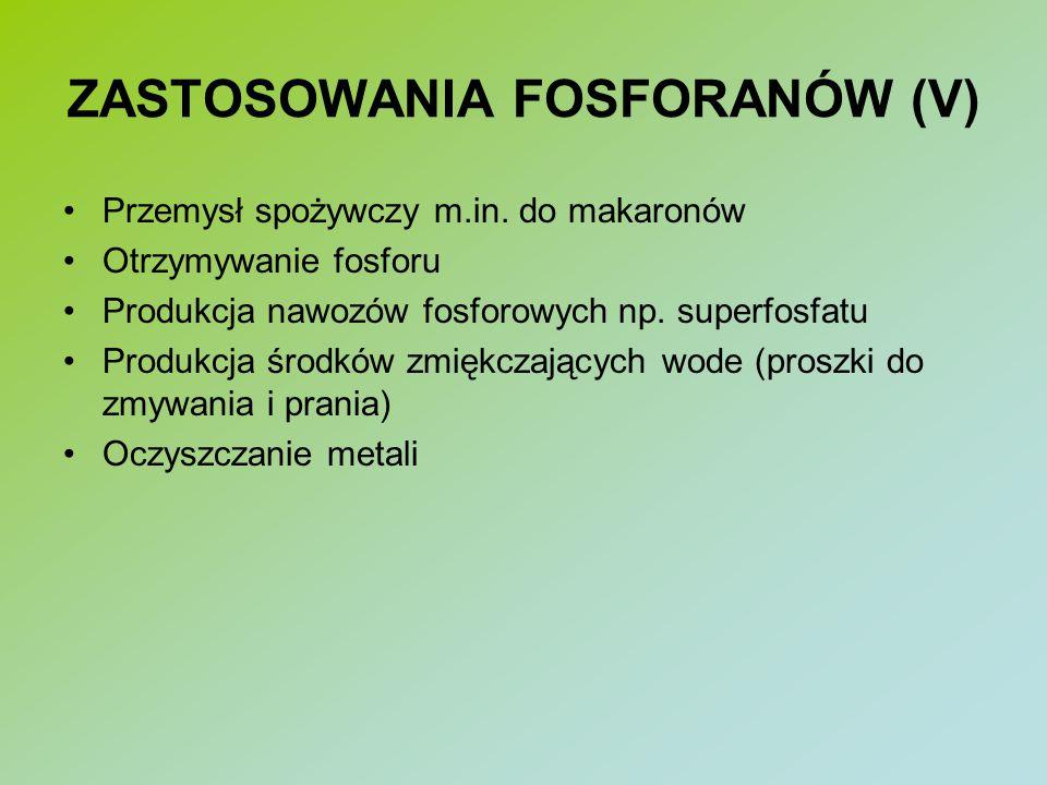 ZASTOSOWANIA FOSFORANÓW (V) Przemysł spożywczy m.in. do makaronów Otrzymywanie fosforu Produkcja nawozów fosforowych np. superfosfatu Produkcja środkó