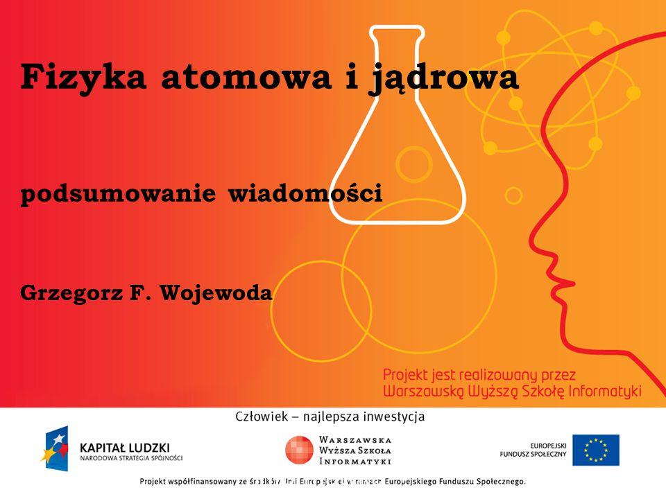 Fizyka atomowa i jądrowa podsumowanie wiadomości Grzegorz F. Wojewoda informatyka + 2