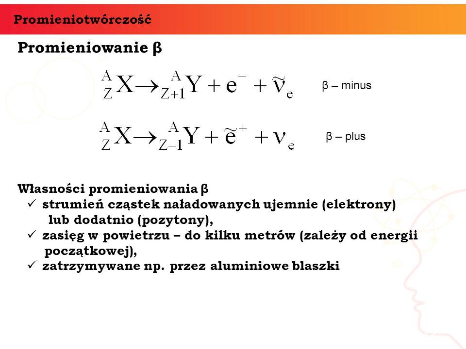 Promieniowanie β informatyka + 22 Promieniotwórczość Własności promieniowania β strumień cząstek naładowanych ujemnie (elektrony) lub dodatnio (pozyto