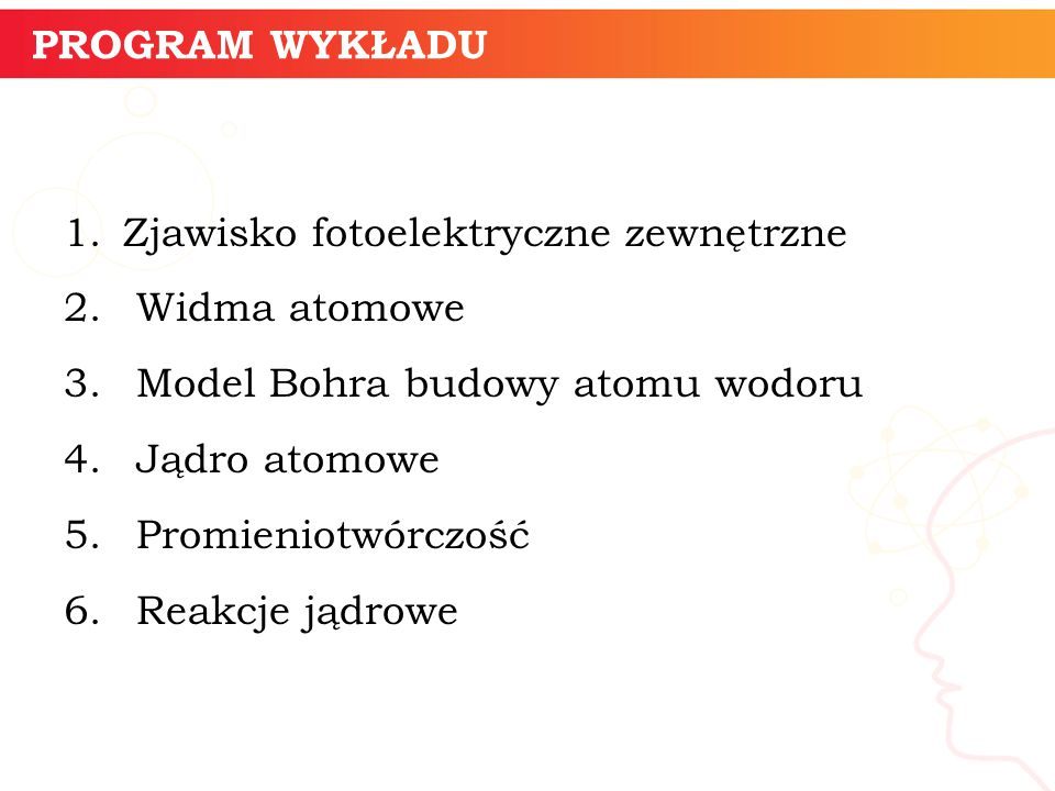 PROGRAM WYKŁADU 1.Zjawisko fotoelektryczne zewnętrzne 2. Widma atomowe 3. Model Bohra budowy atomu wodoru 4. Jądro atomowe 5. Promieniotwórczość 6. Re