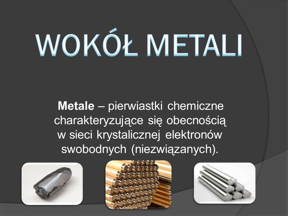 Metale – pierwiastki chemiczne charakteryzujące się obecnością w sieci krystalicznej elektronów swobodnych (niezwiązanych).