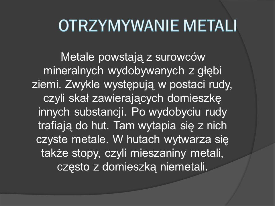 Metale powstają z surowców mineralnych wydobywanych z głębi ziemi. Zwykle występują w postaci rudy, czyli skał zawierających domieszkę innych substanc