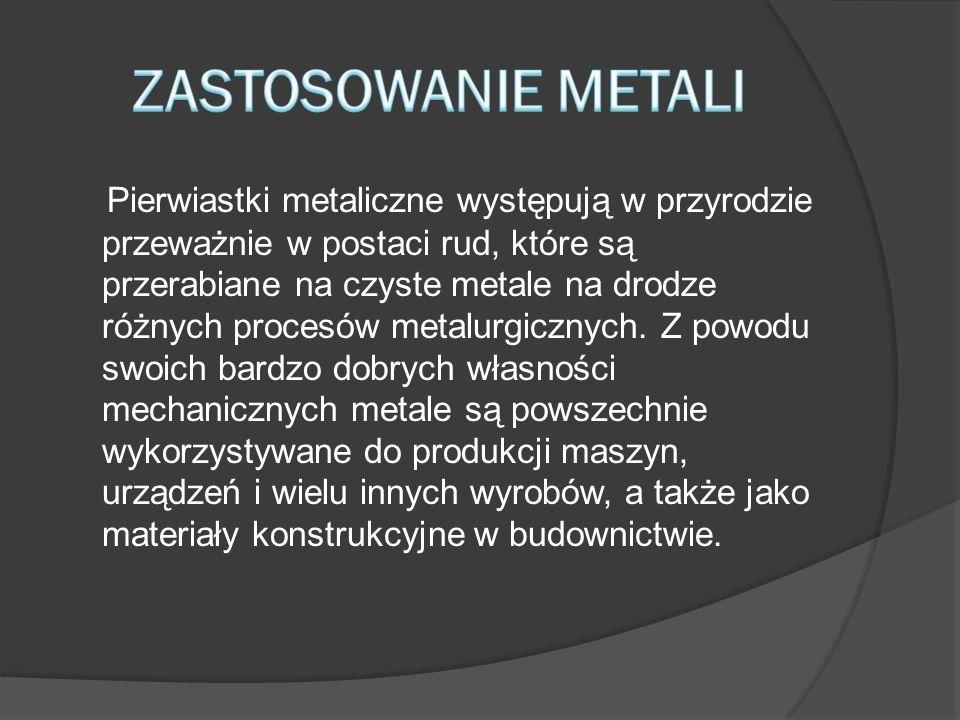 Pierwiastki metaliczne występują w przyrodzie przeważnie w postaci rud, które są przerabiane na czyste metale na drodze różnych procesów metalurgiczny