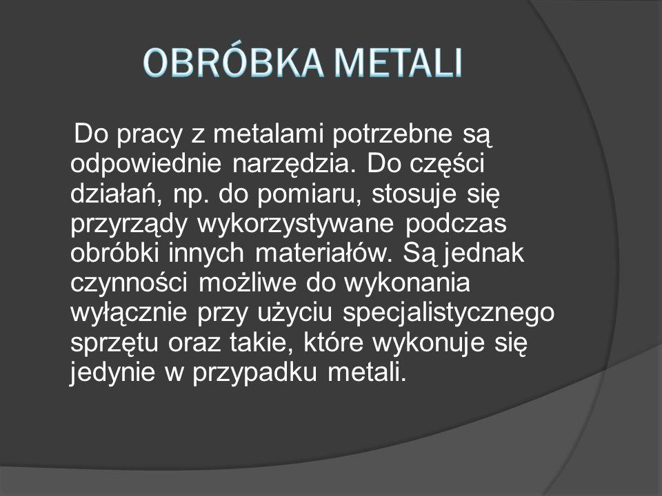 Do pracy z metalami potrzebne są odpowiednie narzędzia. Do części działań, np. do pomiaru, stosuje się przyrządy wykorzystywane podczas obróbki innych