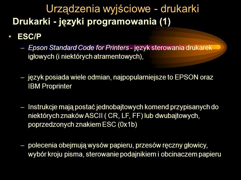 Urządzenia wyjściowe - drukarki Drukarki - języki programowania (1) ESC/P –Epson Standard Code for Printers - język sterowania drukarek igłowych (i niektórych atramentowych), –język posiada wiele odmian, najpopularniejsze to EPSON oraz IBM Proprinter –Instrukcje mają postać jednobajtowych komend przypisanych do niektórych znaków ASCII ( CR, LF, FF) lub dwubajtowych, poprzedzonych znakiem ESC (0x1b) –polecenia obejmują wysów papieru, przesów ręczny głowicy, wybór kroju pisma, sterowanie podajnikiem i obcinaczem papieru