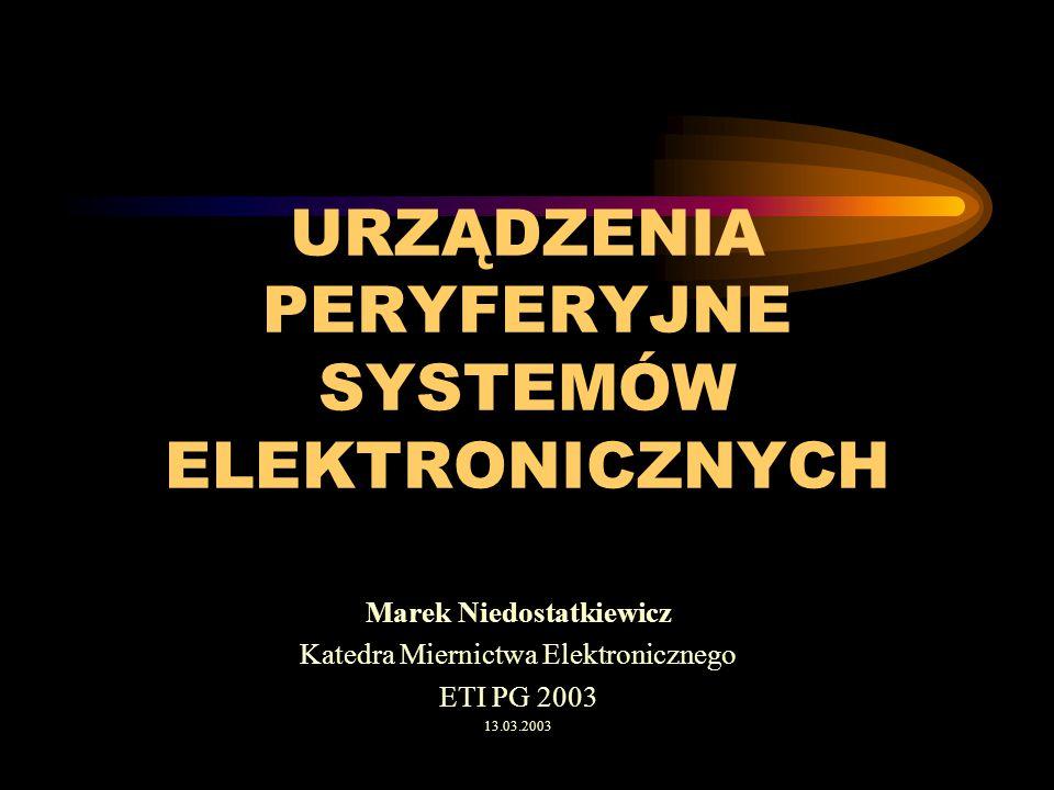URZĄDZENIA PERYFERYJNE SYSTEMÓW ELEKTRONICZNYCH Marek Niedostatkiewicz Katedra Miernictwa Elektronicznego ETI PG 2003 13.03.2003