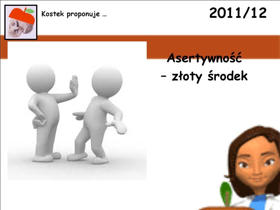 2011/12 Asertywność – złoty środek Kostek proponuje …