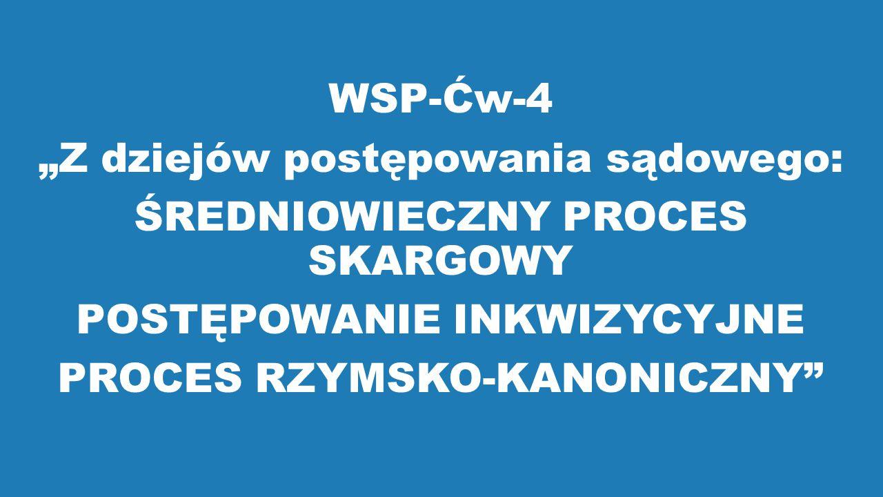 """WSP-Ćw-4 """"Z dziejów postępowania sądowego: ŚREDNIOWIECZNY PROCES SKARGOWY POSTĘPOWANIE INKWIZYCYJNE PROCES RZYMSKO-KANONICZNY"""