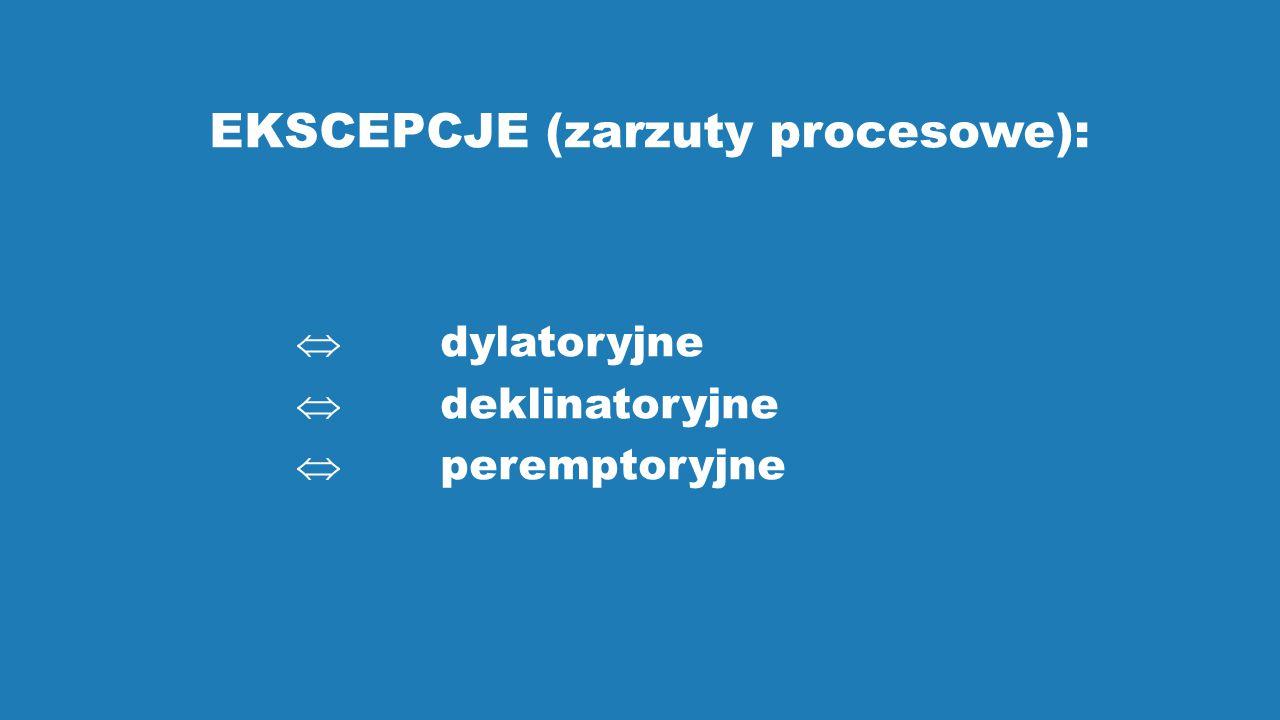 EKSCEPCJE (zarzuty procesowe):  dylatoryjne  deklinatoryjne  peremptoryjne