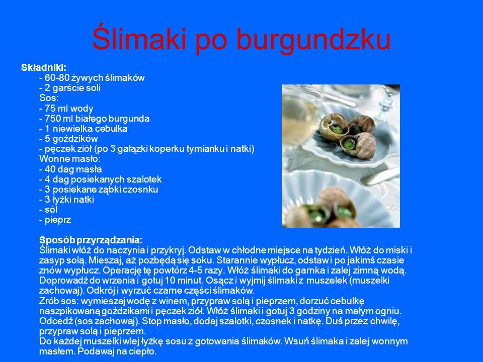 Ślimaki po burgundzku Składniki: - 60-80 żywych ślimaków - 2 garście soli Sos: - 75 ml wody - 750 ml białego burgunda - 1 niewielka cebulka - 5 goździ