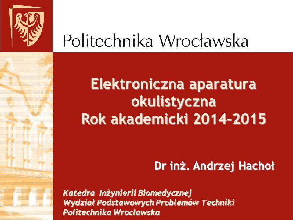 Katedra Inżynierii Biomedycznej Wydział Podstawowych Problemów Techniki Politechnika Wrocławska Dr inż. Andrzej Hachoł Elektroniczna aparatura okulist