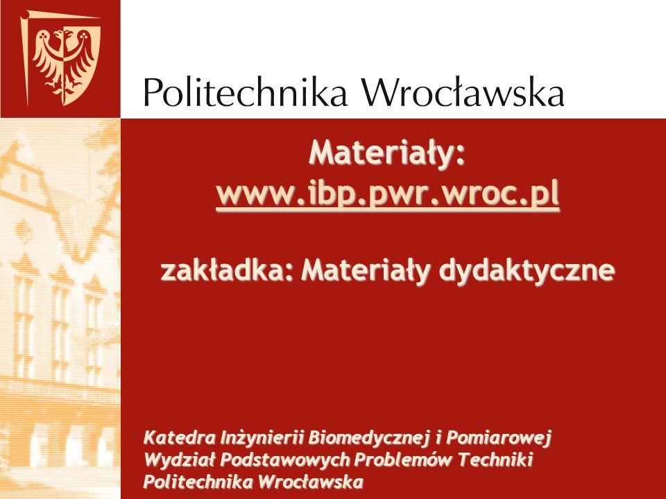Materiały: www.ibp.pwr.wroc.pl zakładka: Materiały dydaktyczne www.ibp.pwr.wroc.pl Katedra Inżynierii Biomedycznej i Pomiarowej Wydział Podstawowych P