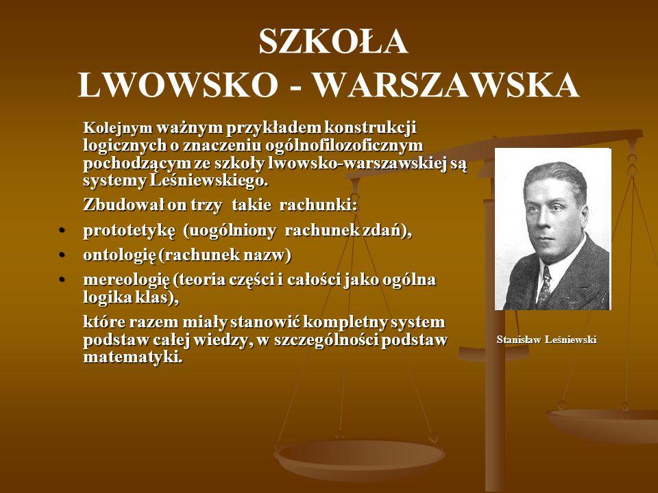 SZKOŁA LWOWSKO - WARSZAWSKA Kolejnym ważnym przykładem konstrukcji logicznych o znaczeniu ogólnofilozoficznym pochodzącym ze szkoły lwowsko-warszawski