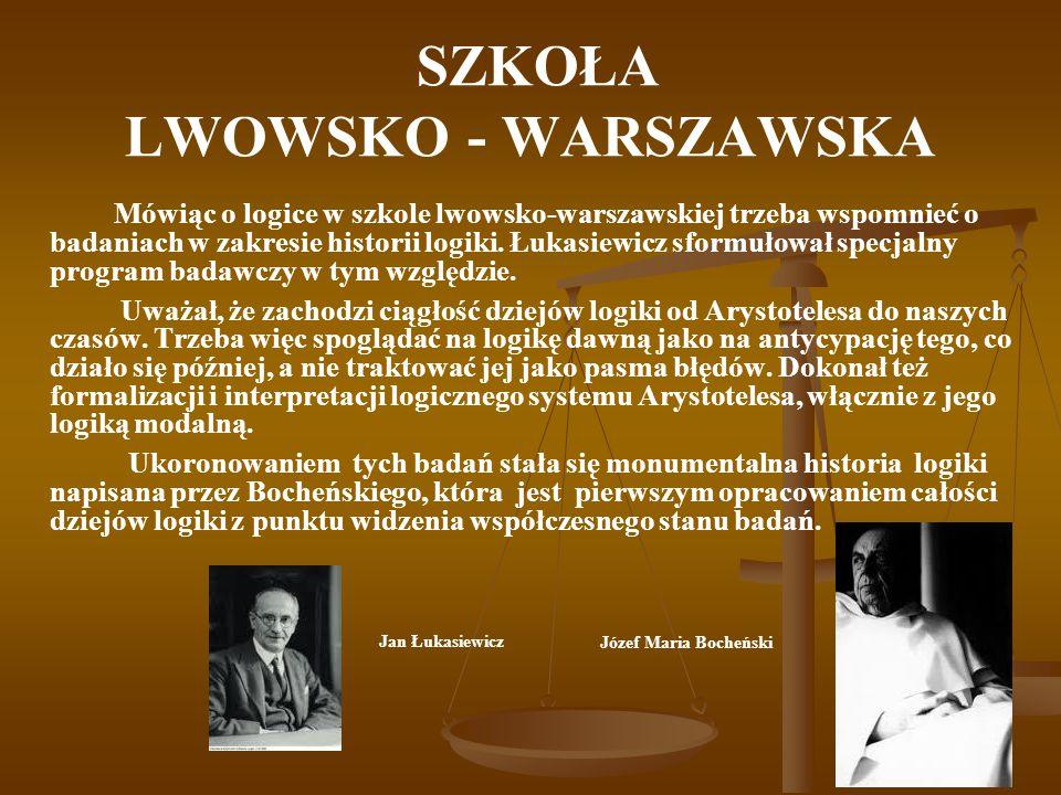 SZKOŁA LWOWSKO - WARSZAWSKA Mówiąc o logice w szkole lwowsko-warszawskiej trzeba wspomnieć o badaniach w zakresie historii logiki. Łukasiewicz sformuł