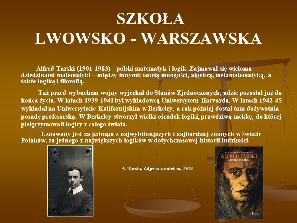 SZKOŁA LWOWSKO - WARSZAWSKA Alfred Tarski (1901-1983) – polski matematyk i logik. Zajmował się wieloma dziedzinami matematyki – między innymi: teorią