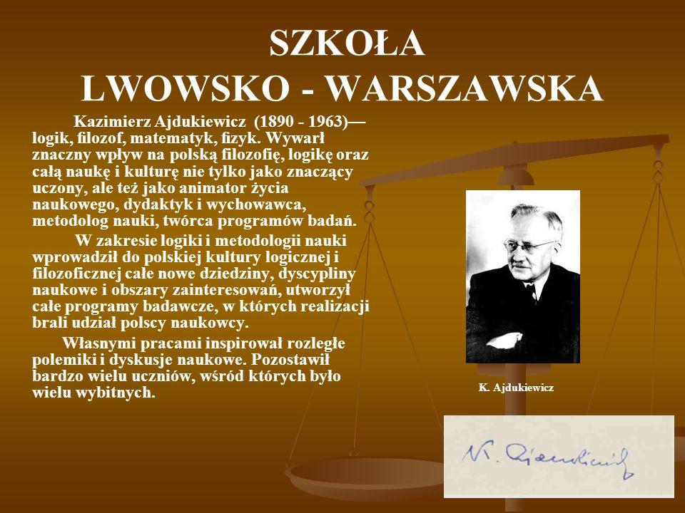 SZKOŁA LWOWSKO - WARSZAWSKA Kazimierz Ajdukiewicz (1890 - 1963)— logik, filozof, matematyk, fizyk. Wywarł znaczny wpływ na polską filozofię, logikę oraz