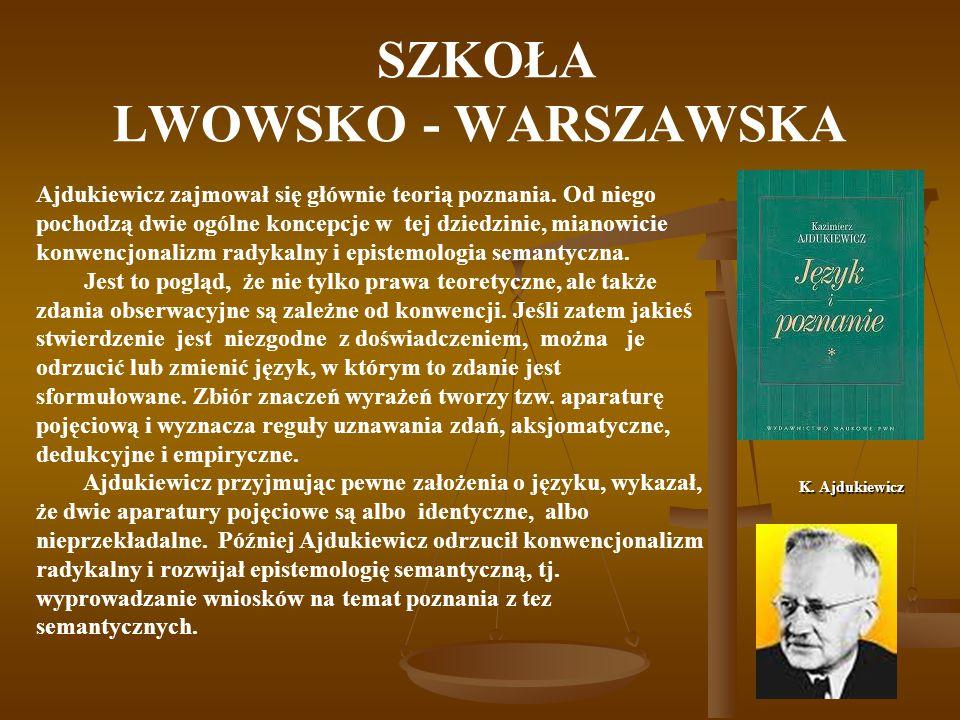 SZKOŁA LWOWSKO - WARSZAWSKA K. Ajdukiewicz Ajdukiewicz zajmował się głównie teorią poznania. Od niego pochodzą dwie ogólne koncepcje w tej dziedzinie,
