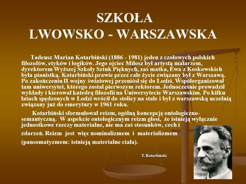 SZKOŁA LWOWSKO - WARSZAWSKA Tadeusz Marian Kotarbiński (1886 - 1981) jeden z czołowych polskich filozofów, etyków i logików. Jego ojciec Miłosz był ar