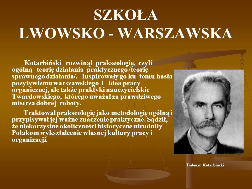 SZKOŁA LWOWSKO - WARSZAWSKA Kotarbiński rozwinął prakseologię, czyli ogólną teorię działania praktycznego /teorię sprawnego działania/. Inspirowały go