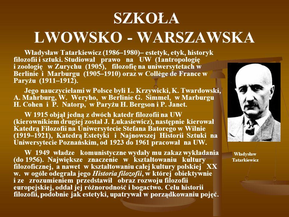 SZKOŁA LWOWSKO - WARSZAWSKA Władysław Tatarkiewicz (1986–1980)– estetyk, etyk, historyk filozofii i sztuki. Studiował prawo na UW (1antropologię i zoo
