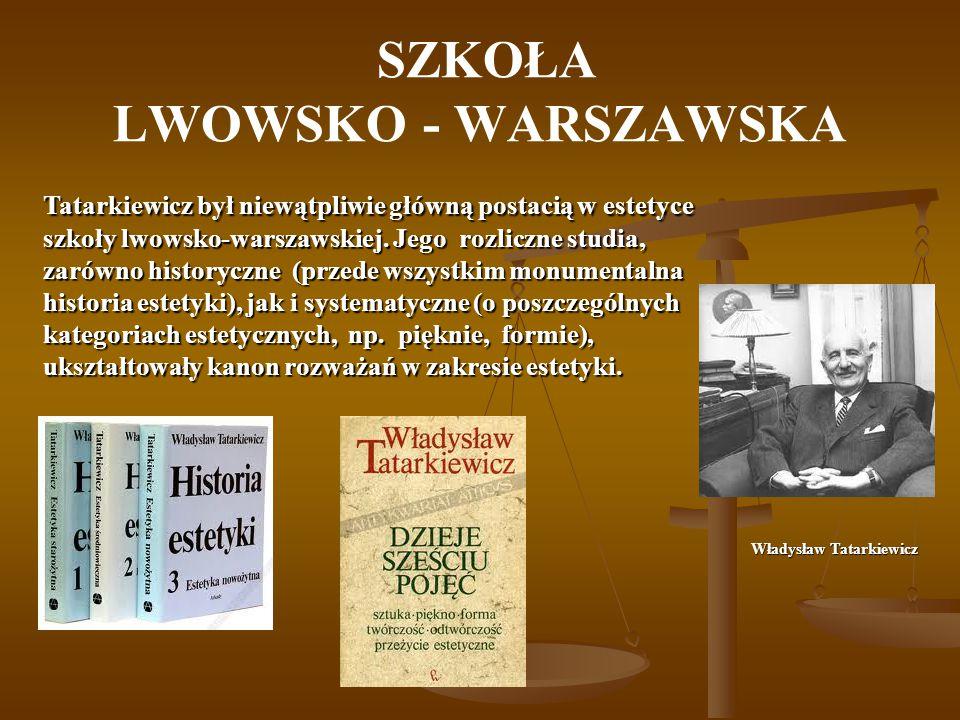 SZKOŁA LWOWSKO - WARSZAWSKA Tatarkiewicz był niewątpliwie główną postacią w estetyce szkoły lwowsko-warszawskiej. Jego rozliczne studia, zarówno histo