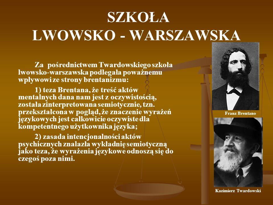 SZKOŁA LWOWSKO - WARSZAWSKA Za pośrednictwem Twardowskiego szkoła lwowsko-warszawska podlegała poważnemu wpływowi ze strony brentanizmu: 1) teza Brent