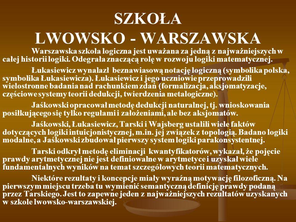 SZKOŁA LWOWSKO - WARSZAWSKA Warszawska szkoła logiczna jest uważana za jedną z najważniejszych w całej historii logiki. Odegrała znaczącą rolę w rozwo
