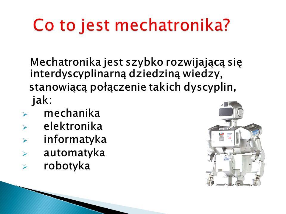 Mechatronika jest Mechatronika jest szybko rozwijającą się interdyscyplinarną dziedziną wiedzy, stanowiącą połączenie takich dyscyplin, jak:  mechanika  elektronika  informatyka  automatyka  robotyka