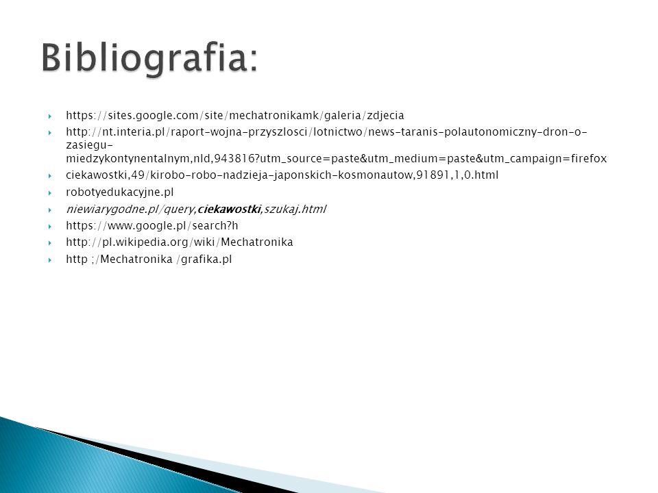  https://sites.google.com/site/mechatronikamk/galeria/zdjecia  http://nt.interia.pl/raport-wojna-przyszlosci/lotnictwo/news-taranis-polautonomiczny-dron-o- zasiegu- miedzykontynentalnym,nId,943816?utm_source=paste&utm_medium=paste&utm_campaign=firefox  ciekawostki,49/kirobo-robo-nadzieja-japonskich-kosmonautow,91891,1,0.html  robotyedukacyjne.pl  niewiarygodne.pl/query,ciekawostki,szukaj.html  https://www.google.pl/search?h  http://pl.wikipedia.org/wiki/Mechatronika  http ;/Mechatronika /grafika.pl
