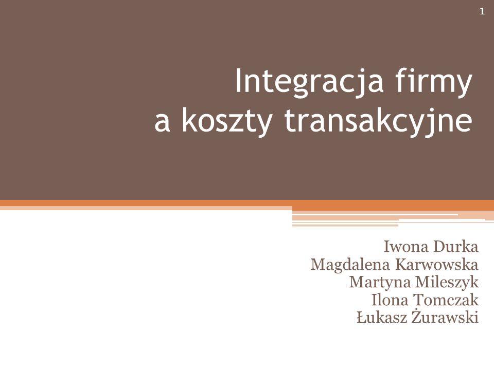 Integracja firmy a koszty transakcyjne Iwona Durka Magdalena Karwowska Martyna Mileszyk Ilona Tomczak Łukasz Żurawski 1