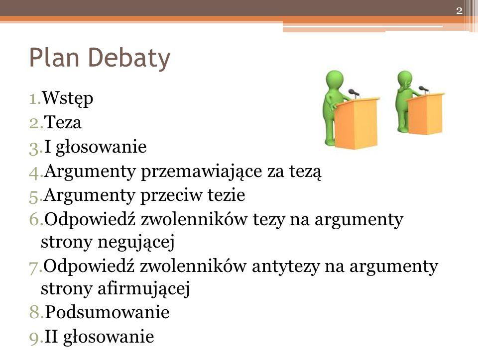 Plan Debaty 1.Wstęp 2.Teza 3.I głosowanie 4.Argumenty przemawiające za tezą 5.Argumenty przeciw tezie 6.Odpowiedź zwolenników tezy na argumenty strony negującej 7.Odpowiedź zwolenników antytezy na argumenty strony afirmującej 8.Podsumowanie 9.II głosowanie 2