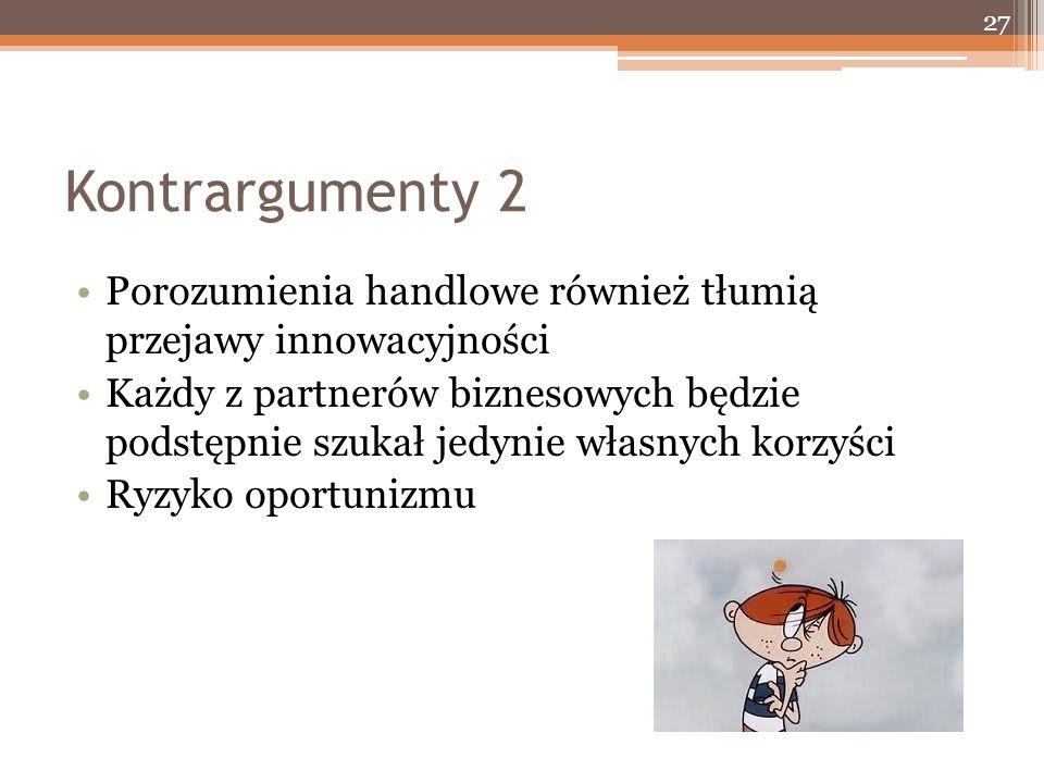 Kontrargumenty 2 Porozumienia handlowe również tłumią przejawy innowacyjności Każdy z partnerów biznesowych będzie podstępnie szukał jedynie własnych korzyści Ryzyko oportunizmu 27