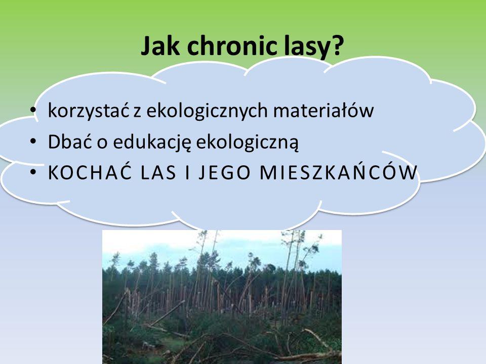 Jak chronic lasy? korzystać z ekologicznych materiałów Dbać o edukację ekologiczną KOCHAĆ LAS I JEGO MIESZKAŃCÓW