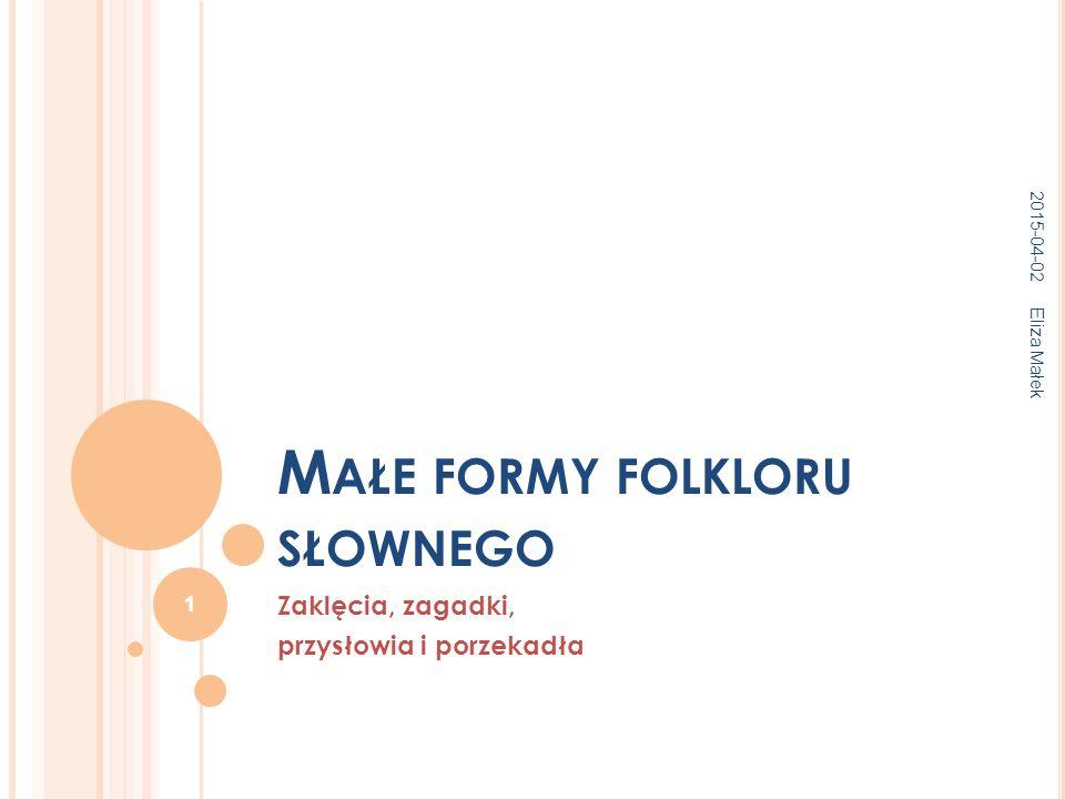 M AŁE FORMY FOLKLORU SŁOWNEGO Zaklęcia, zagadki, przysłowia i porzekadła 2015-04-02 Eliza Małek 1