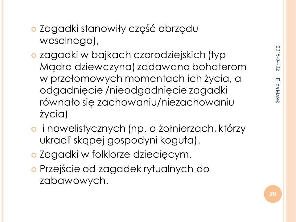2015-04-02 Eliza Małek 20 Zagadki stanowiły część obrzędu weselnego), zagadki w bajkach czarodziejskich (typ Mądra dziewczyna) zadawano bohaterom w przełomowych momentach ich życia, a odgadnięcie /nieodgadnięcie zagadki równało się zachowaniu/niezachowaniu życia) i nowelistycznych (np.