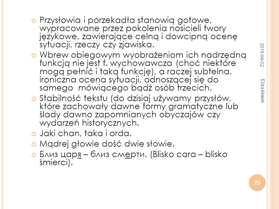2015-04-02 Eliza Małek 23 Przysłowia i porzekadła stanowią gotowe, wypracowane przez pokolenia nosicieli twory językowe, zawierające celną i dowcipną ocenę sytuacji, rzeczy czy zjawiska.