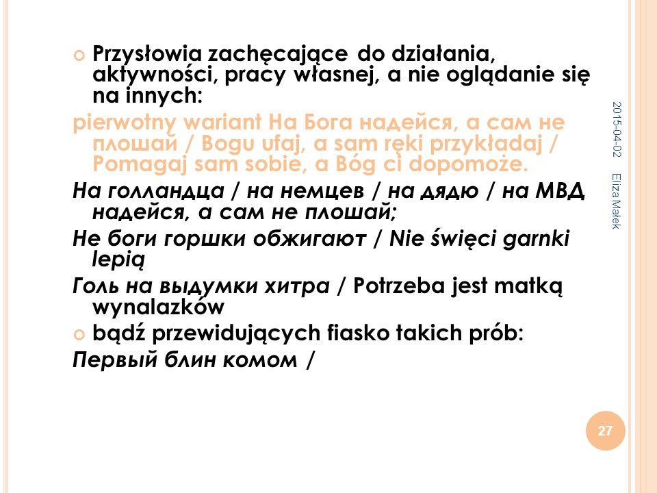 2015-04-02 Eliza Małek 27 Przysłowia zachęcające do działania, aktywności, pracy własnej, a nie oglądanie się na innych: pierwotny wariant На Бога надейся, а сам не плошай / Bogu ufaj, a sam ręki przykładaj / Pomagaj sam sobie, a Bóg ci dopomoże.