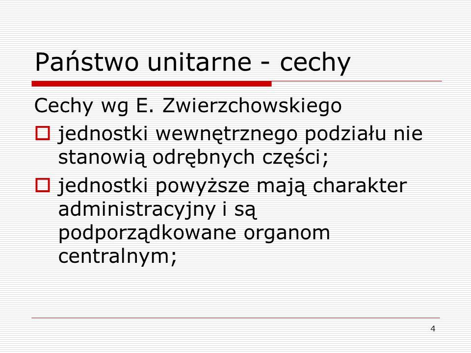 4 Państwo unitarne - cechy Cechy wg E. Zwierzchowskiego  jednostki wewnętrznego podziału nie stanowią odrębnych części;  jednostki powyższe mają cha