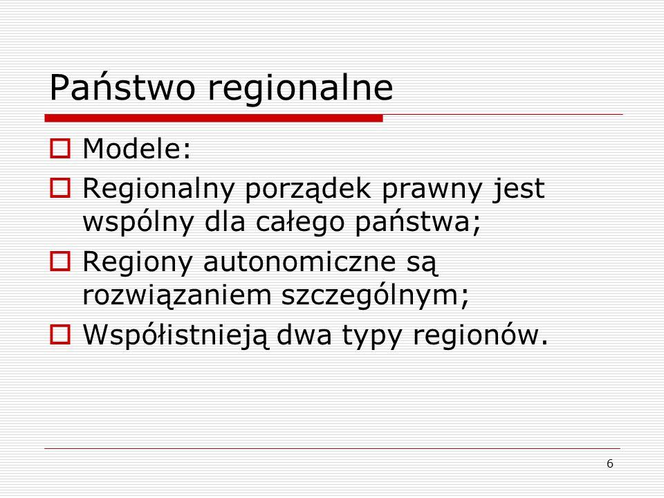 6 Państwo regionalne  Modele:  Regionalny porządek prawny jest wspólny dla całego państwa;  Regiony autonomiczne są rozwiązaniem szczególnym;  Wsp