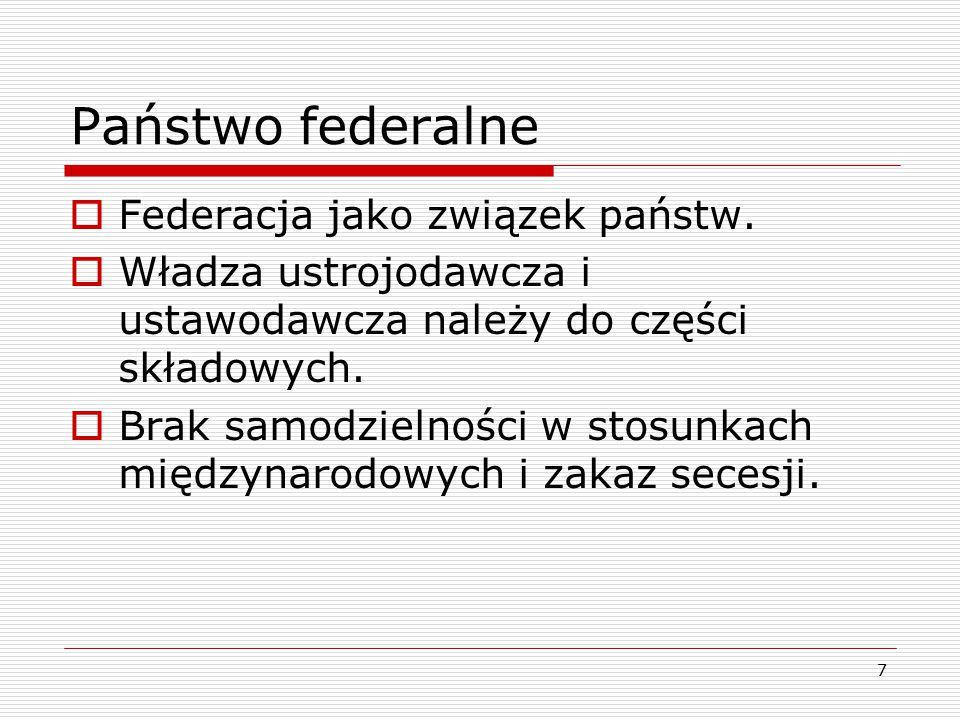 7 Państwo federalne  Federacja jako związek państw.  Władza ustrojodawcza i ustawodawcza należy do części składowych.  Brak samodzielności w stosun