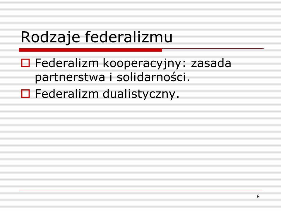 8 Rodzaje federalizmu  Federalizm kooperacyjny: zasada partnerstwa i solidarności.  Federalizm dualistyczny.